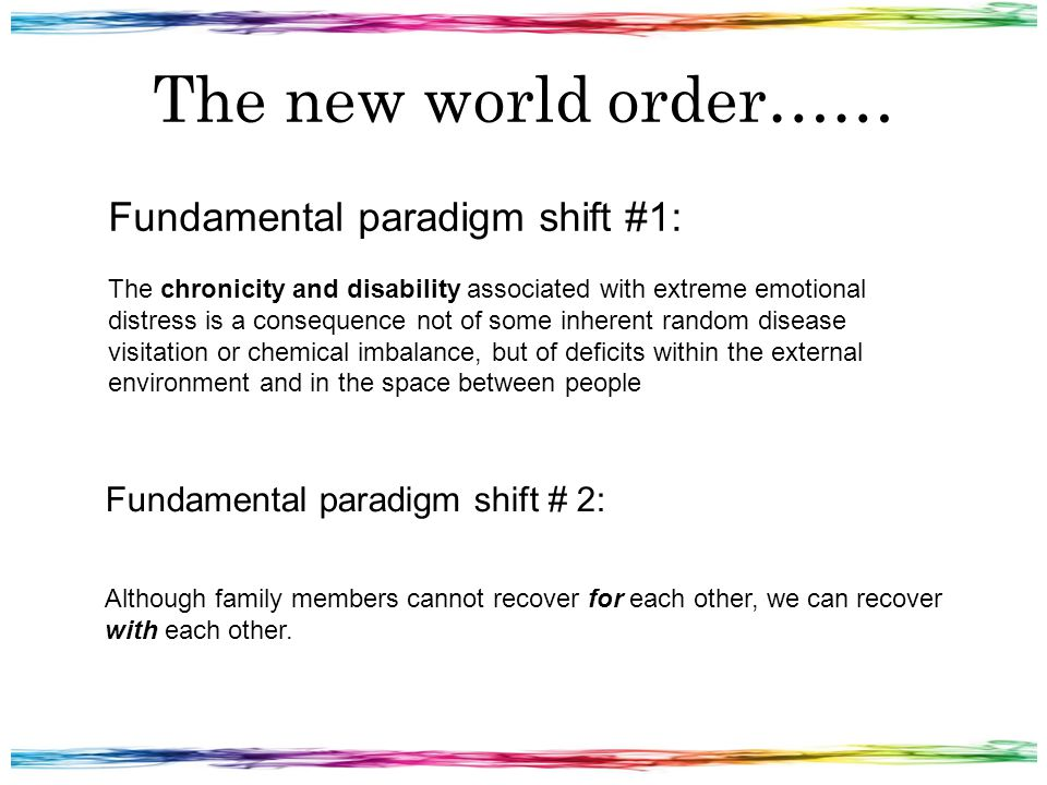 The new world order…… Fundamental paradigm shift #1: The chronicity and disability associated with extreme emotional distress is a consequence not of some inherent random disease visitation or chemical imbalance, but of deficits within the external environment and in the space between people Fundamental paradigm shift # 2: Although family members cannot recover for each other, we can recover with each other.