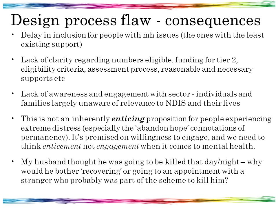 Design process flaw - consequences Delay in inclusion for people with mh issues (the ones with the least existing support) Lack of clarity regarding numbers eligible, funding for tier 2, eligibility criteria, assessment process, reasonable and necessary supports etc Lack of awareness and engagement with sector - individuals and families largely unaware of relevance to NDIS and their lives This is not an inherently enticing proposition for people experiencing extreme distress (especially the 'abandon hope' connotations of permanency).