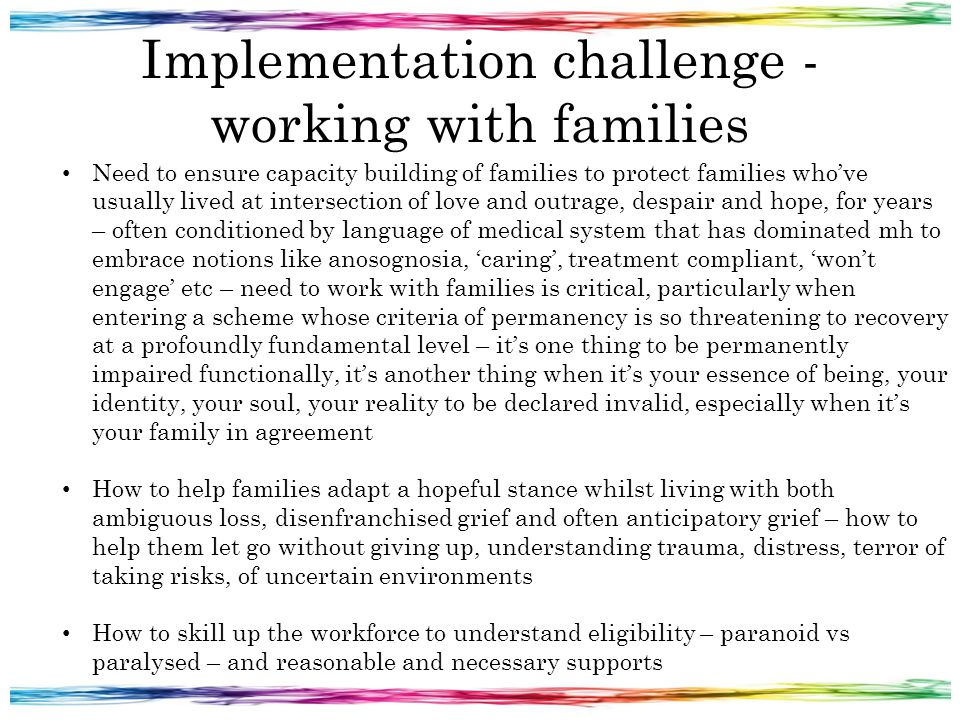Implementation challenge - working with families Need to ensure capacity building of families to protect families who've usually lived at intersection of love and outrage, despair and hope, for years – often conditioned by language of medical system that has dominated mh to embrace notions like anosognosia, 'caring', treatment compliant, 'won't engage' etc – need to work with families is critical, particularly when entering a scheme whose criteria of permanency is so threatening to recovery at a profoundly fundamental level – it's one thing to be permanently impaired functionally, it's another thing when it's your essence of being, your identity, your soul, your reality to be declared invalid, especially when it's your family in agreement How to help families adapt a hopeful stance whilst living with both ambiguous loss, disenfranchised grief and often anticipatory grief – how to help them let go without giving up, understanding trauma, distress, terror of taking risks, of uncertain environments How to skill up the workforce to understand eligibility – paranoid vs paralysed – and reasonable and necessary supports