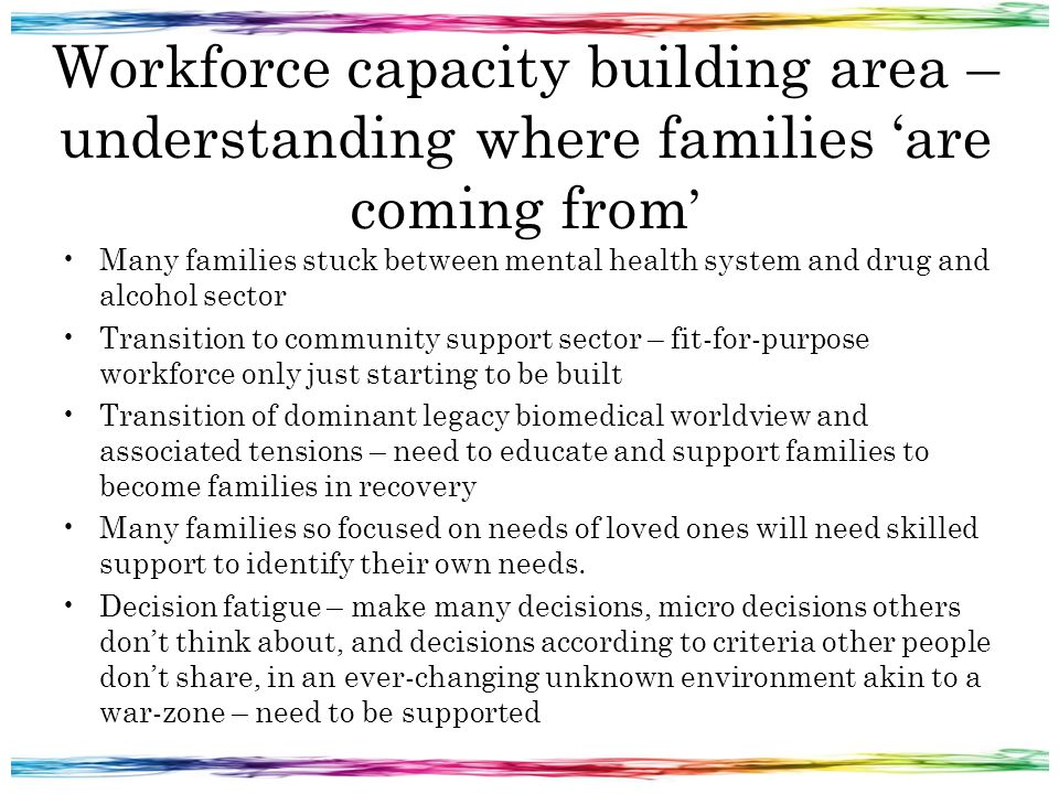 Workforce capacity building area – understanding where families 'are coming from ' Many families stuck between mental health system and drug and alcoh