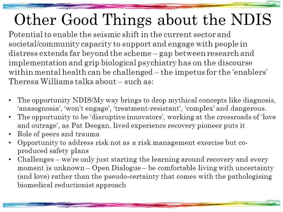 Other Good Things about the NDIS Potential to enable the seismic shift in the current sector and societal/community capacity to support and engage with people in distress extends far beyond the scheme – gap between research and implementation and grip biological psychiatry has on the discourse within mental health can be challenged – the impetus for the 'enablers' Theresa Williams talks about – such as: The opportunity NDIS/My way brings to drop mythical concepts like diagnosis, 'anasognosia', 'won't engage', 'treatment-resistant', 'complex' and dangerous.