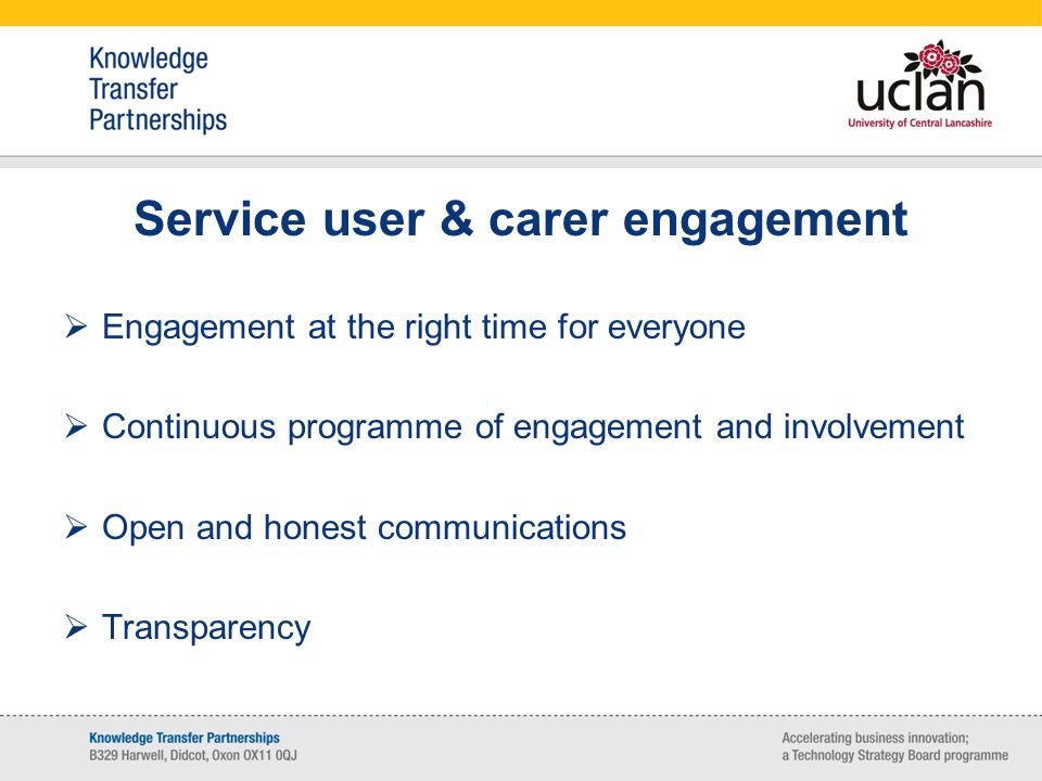 Service user & carer engagement  Engagement at the right time for everyone  Continuous programme of engagement and involvement  Open and honest communications  Transparency