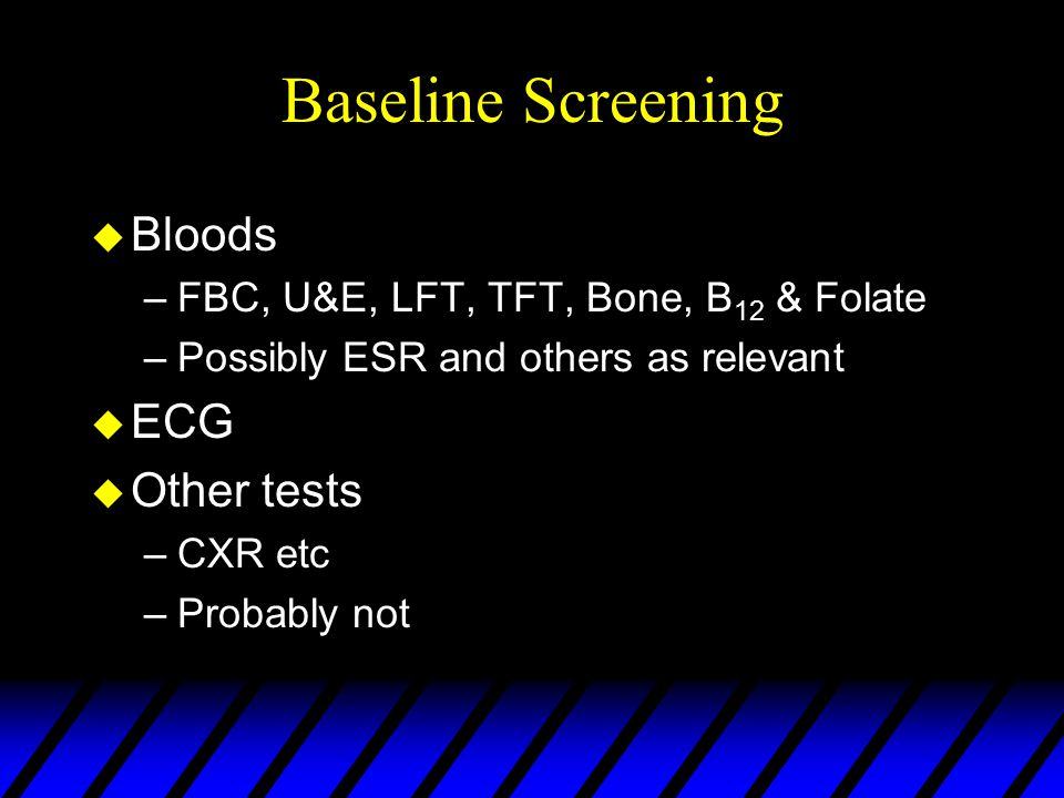 Baseline Screening u Bloods –FBC, U&E, LFT, TFT, Bone, B 12 & Folate –Possibly ESR and others as relevant u ECG u Other tests –CXR etc –Probably not
