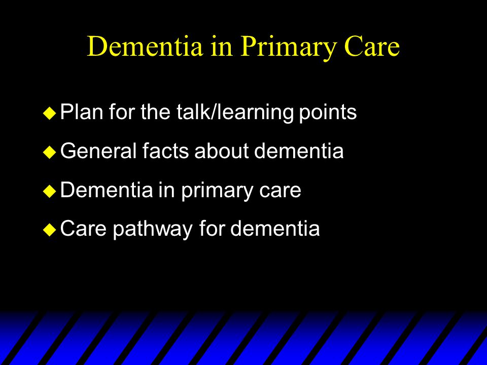 Dementia in Primary Care u Plan for the talk/learning points u General facts about dementia u Dementia in primary care u Care pathway for dementia