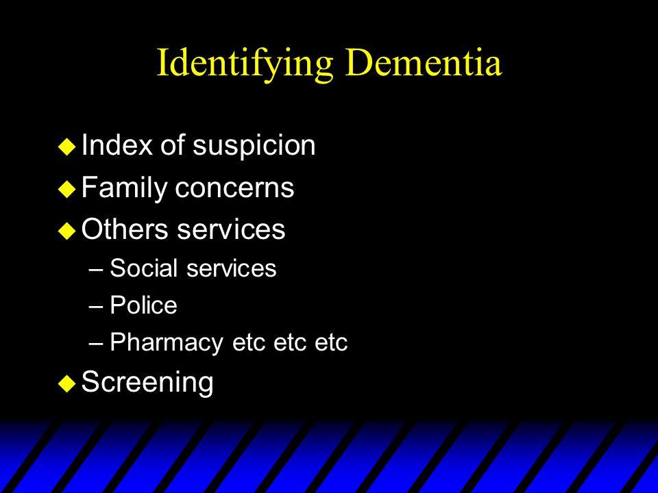 Identifying Dementia u Index of suspicion u Family concerns u Others services –Social services –Police –Pharmacy etc etc etc u Screening