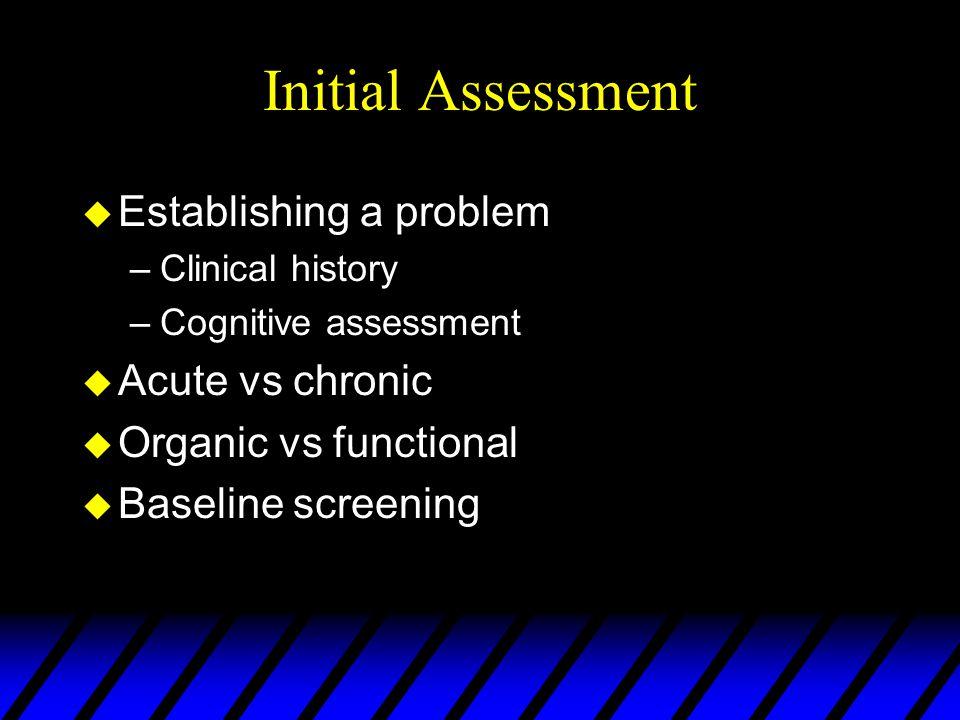 Initial Assessment u Establishing a problem –Clinical history –Cognitive assessment u Acute vs chronic u Organic vs functional u Baseline screening