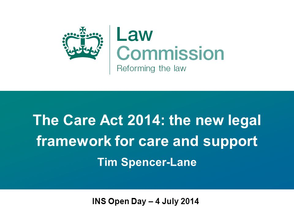The Care Act 2014: the new legal framework for care and support Tim Spencer-Lane INS Open Day – 4 July 2014