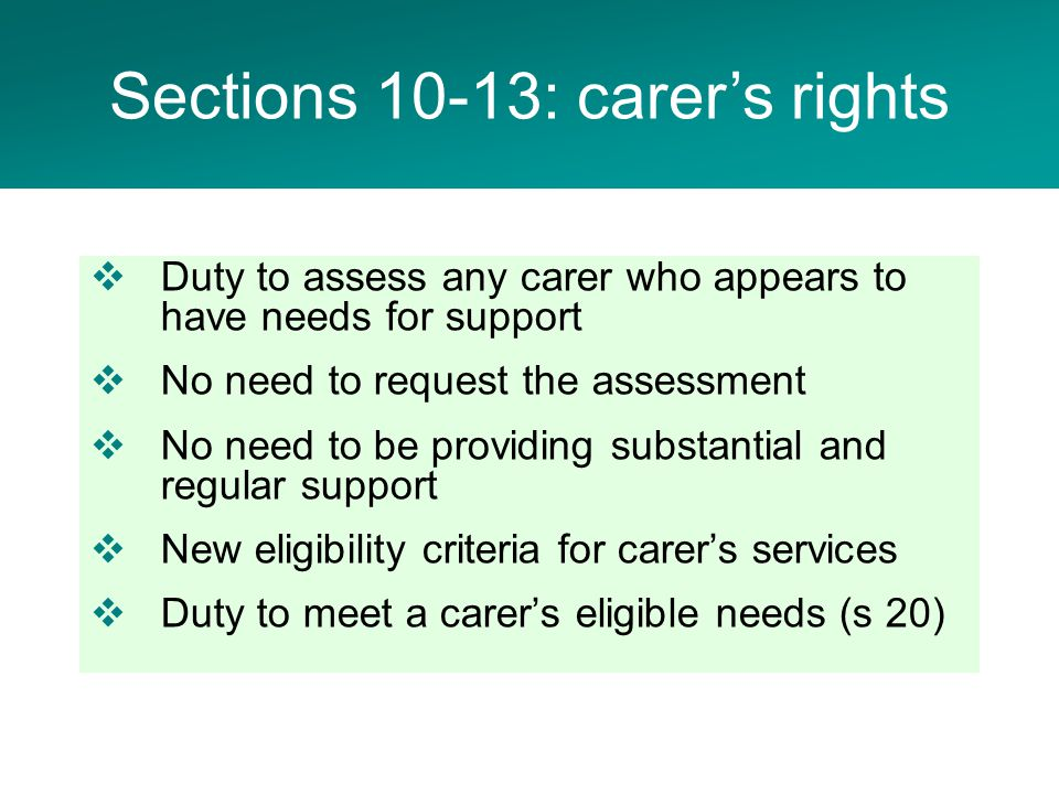  Duty to assess any carer who appears to have needs for support  No need to request the assessment  No need to be providing substantial and regular support  New eligibility criteria for carer's services  Duty to meet a carer's eligible needs (s 20) Sections 10-13: carer's rights