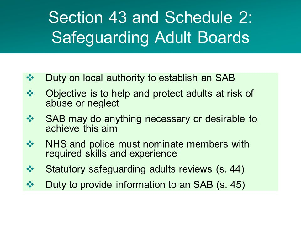  Duty on local authority to establish an SAB  Objective is to help and protect adults at risk of abuse or neglect  SAB may do anything necessary or desirable to achieve this aim  NHS and police must nominate members with required skills and experience  Statutory safeguarding adults reviews (s.