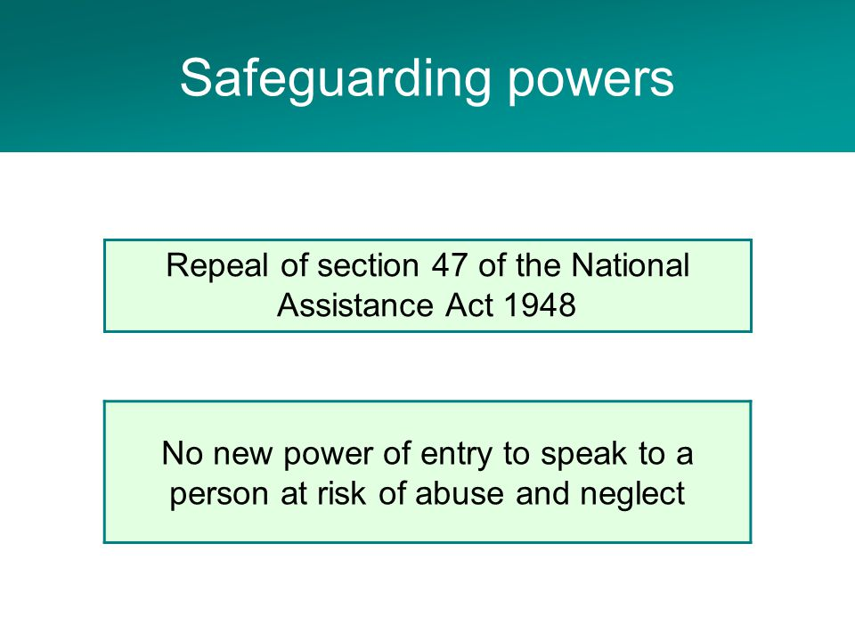 Adult Social Care Project No new power of entry to speak to a person at risk of abuse and neglect Repeal of section 47 of the National Assistance Act 1948 Safeguarding powers
