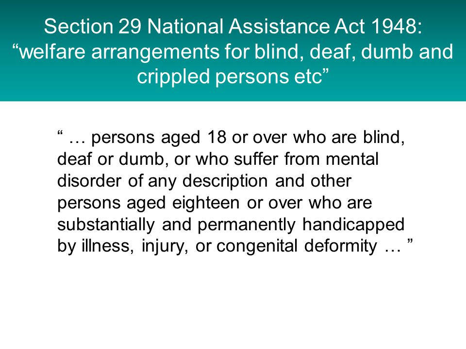 Section 29 National Assistance Act 1948: welfare arrangements for blind, deaf, dumb and crippled persons etc … persons aged 18 or over who are blind, deaf or dumb, or who suffer from mental disorder of any description and other persons aged eighteen or over who are substantially and permanently handicapped by illness, injury, or congenital deformity …
