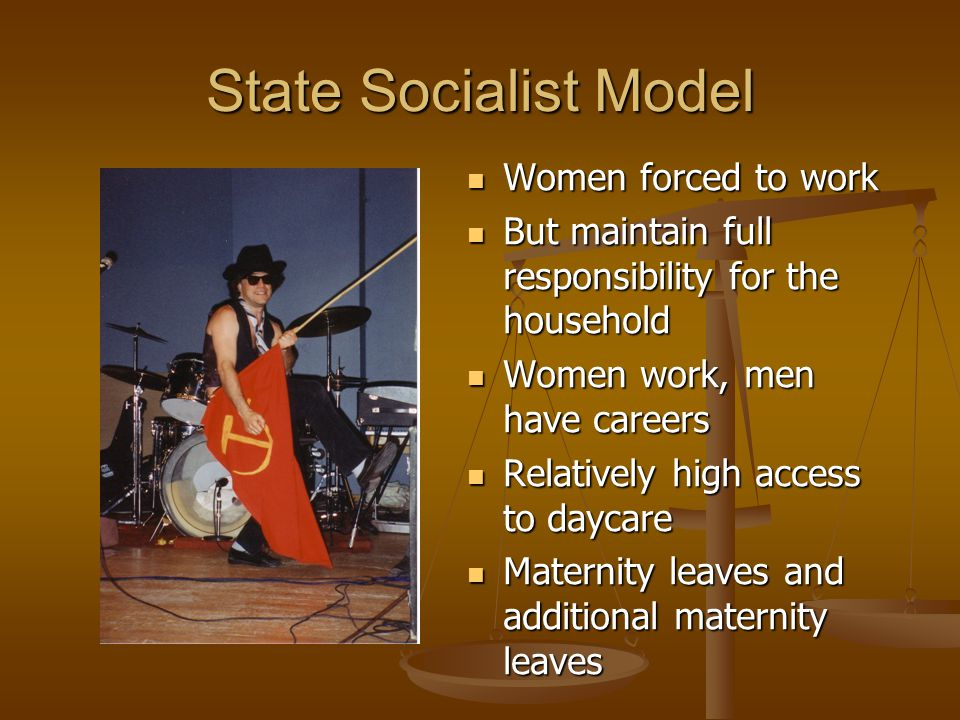 State Socialist Model Women forced to work But maintain full responsibility for the household Women work, men have careers Relatively high access to d