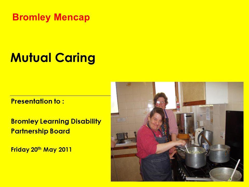 Mutual Caring Presentation to : Bromley Learning Disability Partnership Board Friday 20 th May 2011 Bromley Mencap
