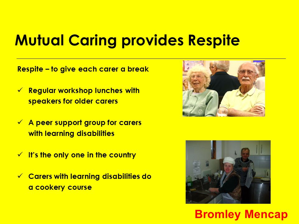 Mutual Caring provides Respite Respite – to give each carer a break Regular workshop lunches with speakers for older carers A peer support group for carers with learning disabilities It's the only one in the country Carers with learning disabilities do a cookery course Bromley Mencap