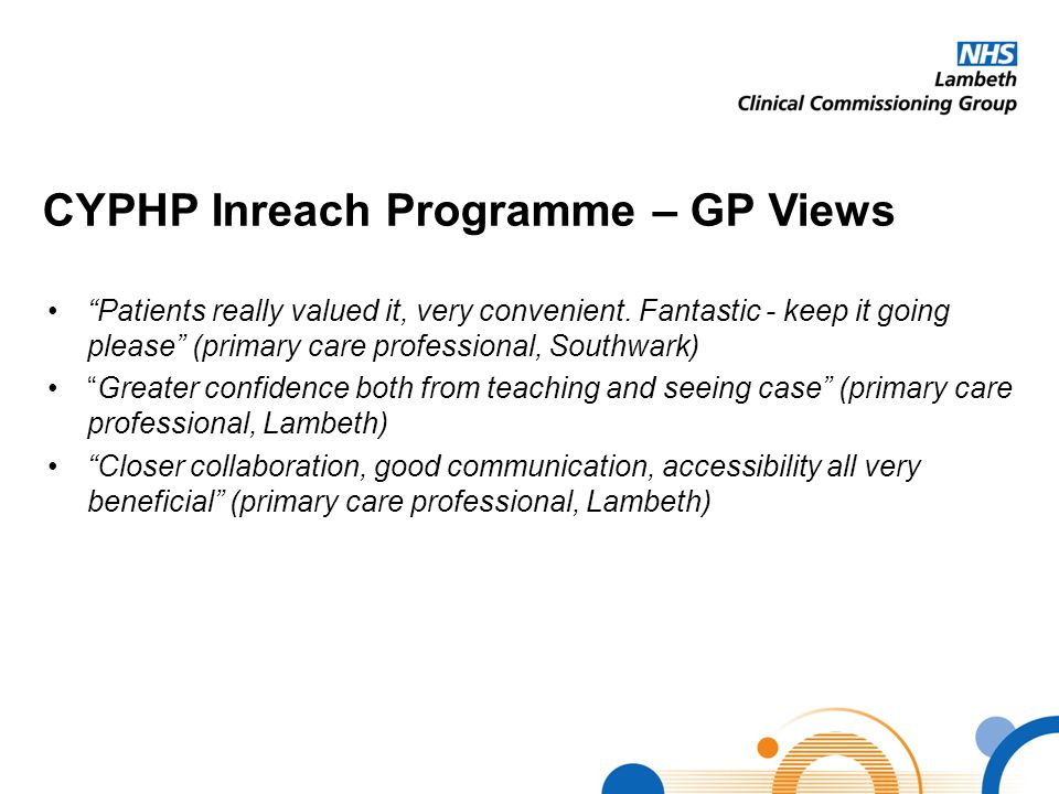 "CYPHP Inreach Programme – GP Views ""Patients really valued it, very convenient. Fantastic - keep it going please"" (primary care professional, Southwar"