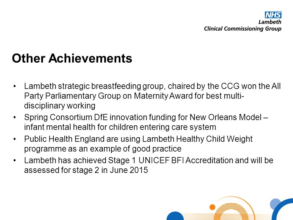 Other Achievements Lambeth strategic breastfeeding group, chaired by the CCG won the All Party Parliamentary Group on Maternity Award for best multi-