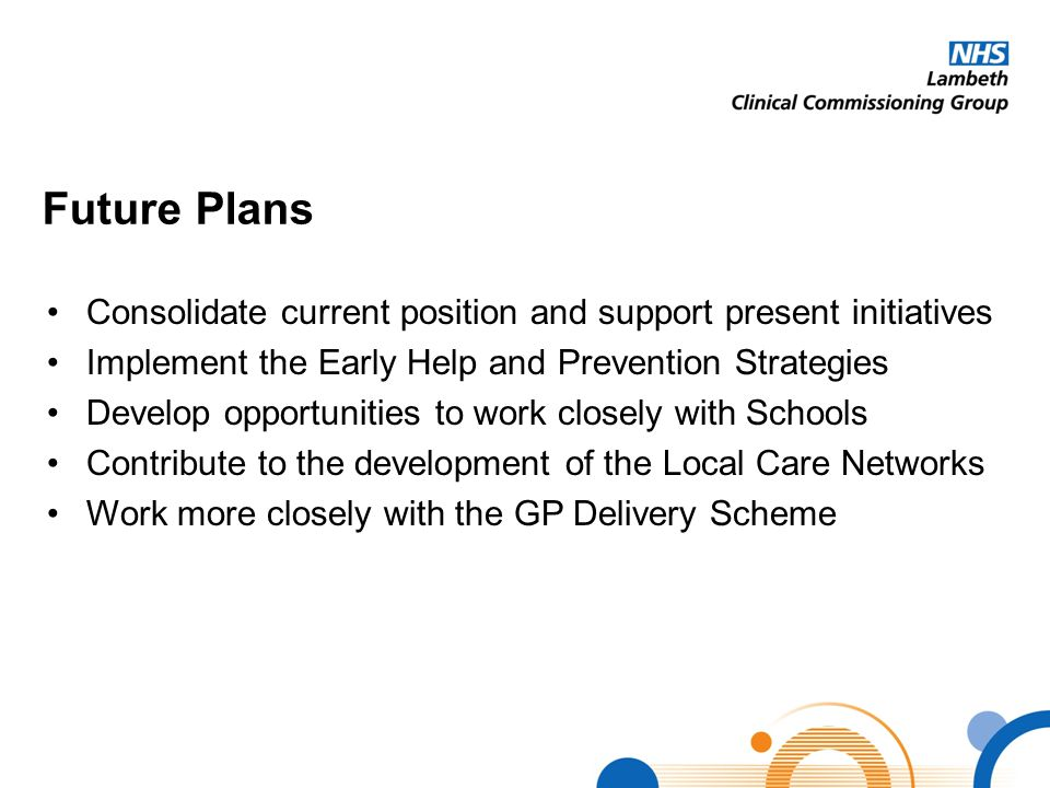 Future Plans Consolidate current position and support present initiatives Implement the Early Help and Prevention Strategies Develop opportunities to