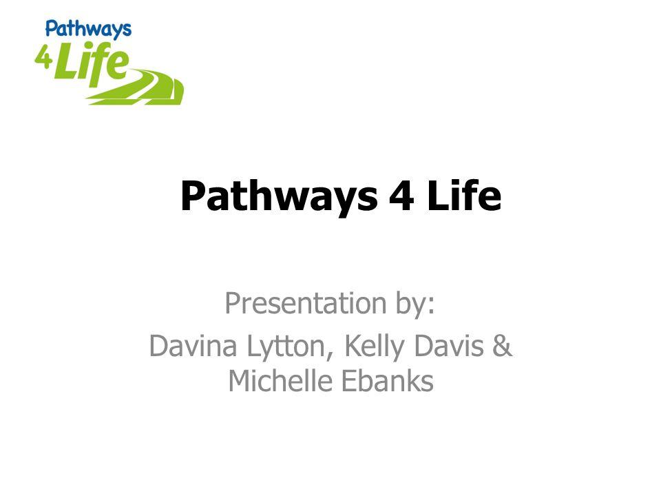 Pathways 4 Life Presentation by: Davina Lytton, Kelly Davis & Michelle Ebanks