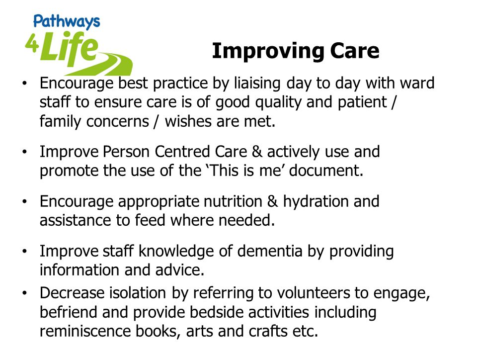 Improving Care Encourage best practice by liaising day to day with ward staff to ensure care is of good quality and patient / family concerns / wishes are met.