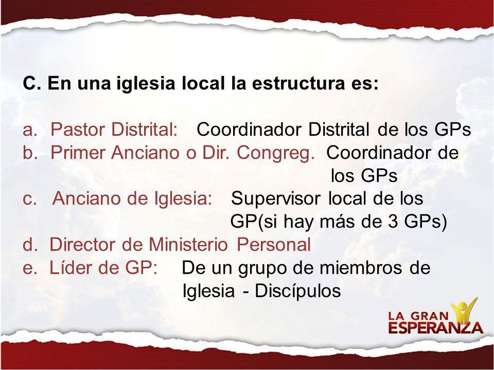 C. En una iglesia local la estructura es: a.Pastor Distrital: Coordinador Distrital de los GPs b.Primer Anciano o Dir. Congreg. Coordinador de los GPs
