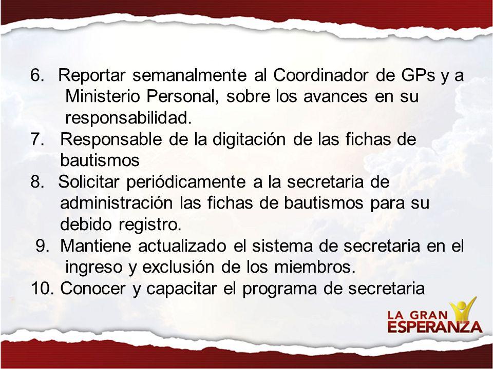 6.Reportar semanalmente al Coordinador de GPs y a Ministerio Personal, sobre los avances en su responsabilidad. 7. Responsable de la digitación de las