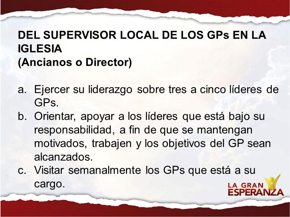 DEL SUPERVISOR LOCAL DE LOS GPs EN LA IGLESIA (Ancianos o Director) a.Ejercer su liderazgo sobre tres a cinco líderes de GPs. b.Orientar, apoyar a los
