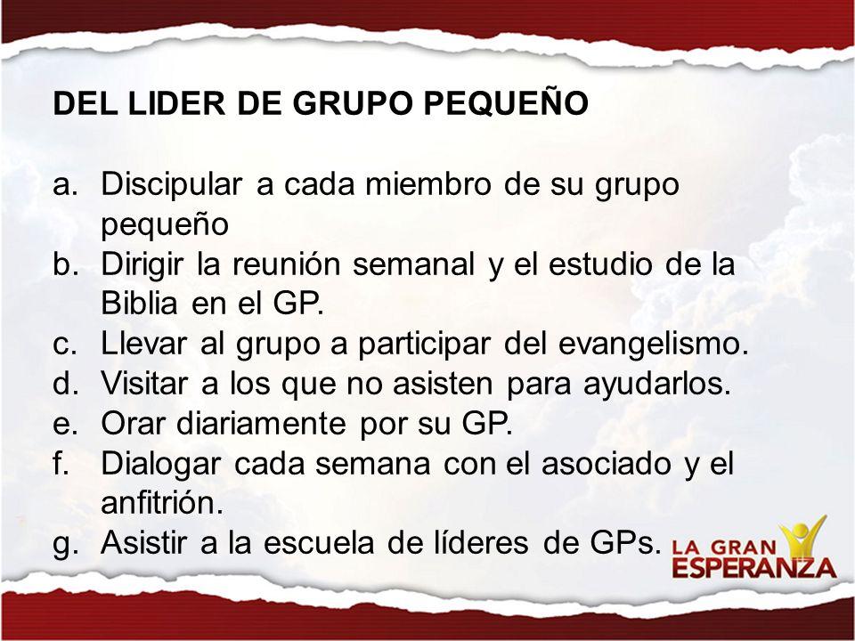 DEL LIDER DE GRUPO PEQUEÑO a.Discipular a cada miembro de su grupo pequeño b.Dirigir la reunión semanal y el estudio de la Biblia en el GP. c.Llevar a