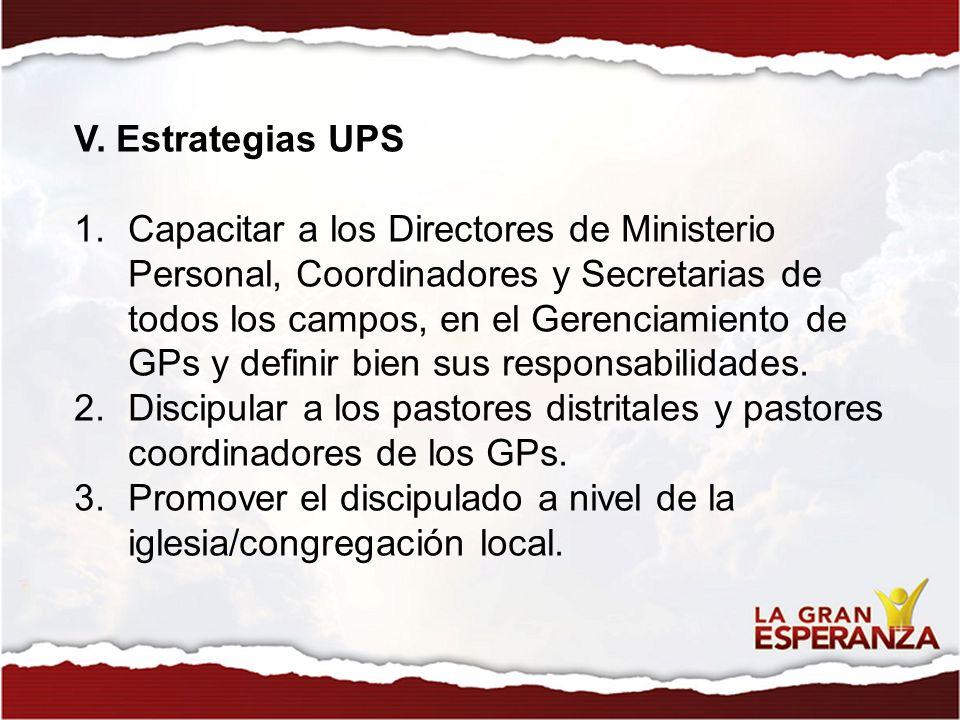 V. Estrategias UPS 1.Capacitar a los Directores de Ministerio Personal, Coordinadores y Secretarias de todos los campos, en el Gerenciamiento de GPs y