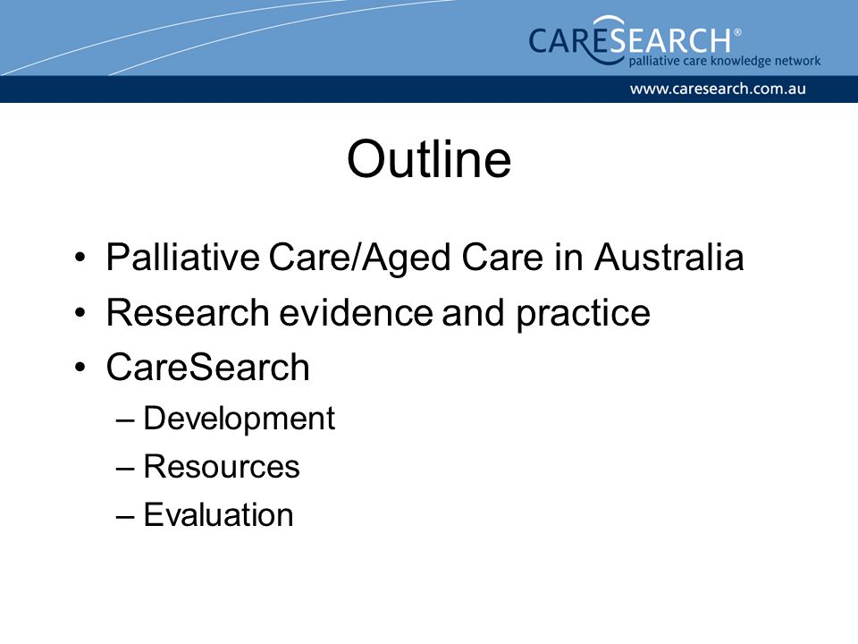 Palliative Care in Australia Cure is not the goal of care Physical, psychosocial, care planning elements Referral based, co-morbidity, multidisciplinary Patient and family as unit of care Care provided in many settings Many health professionals Often a family carer