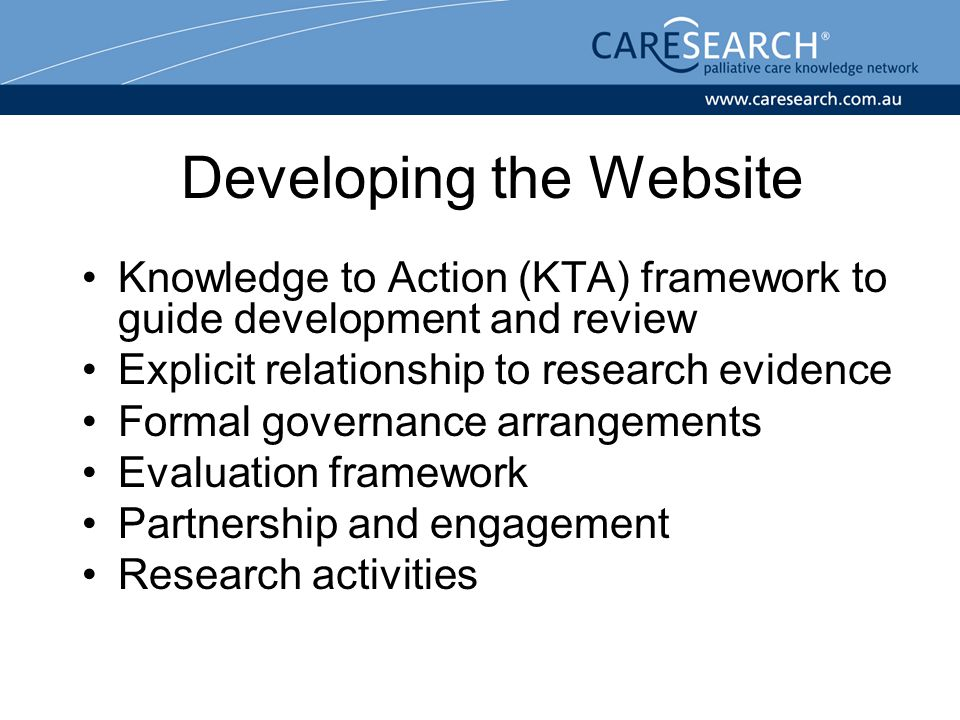 Developing the Website Knowledge to Action (KTA) framework to guide development and review Explicit relationship to research evidence Formal governance arrangements Evaluation framework Partnership and engagement Research activities