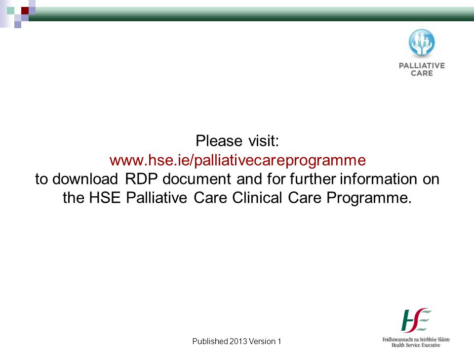 Published 2013 Version 1 Please visit: www.hse.ie/palliativecareprogramme to download RDP document and for further information on the HSE Palliative C