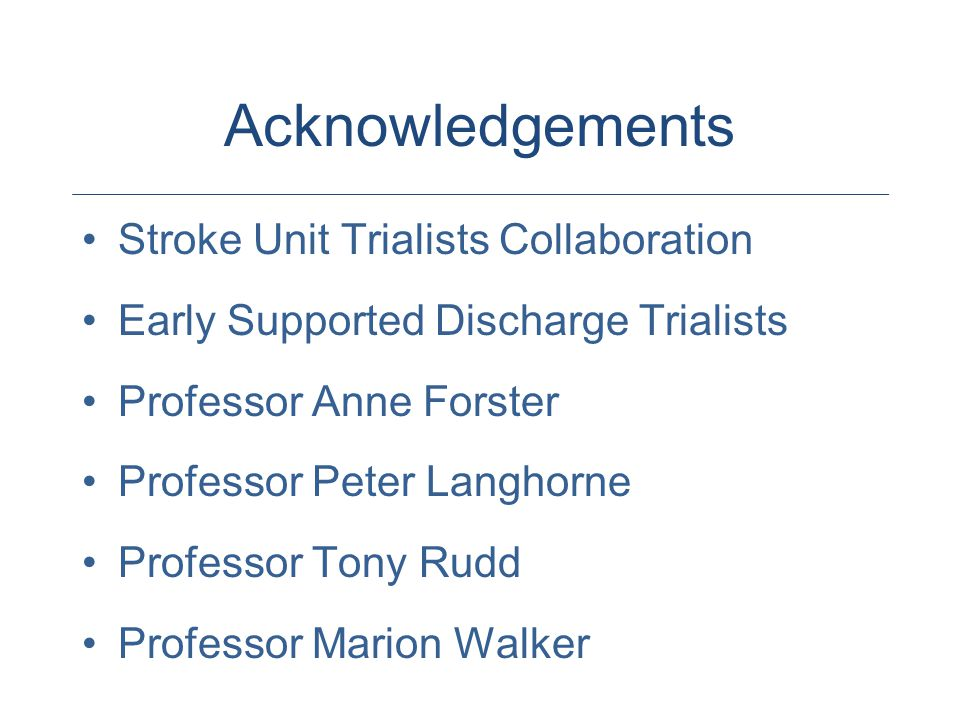 Acknowledgements Stroke Unit Trialists Collaboration Early Supported Discharge Trialists Professor Anne Forster Professor Peter Langhorne Professor Tony Rudd Professor Marion Walker