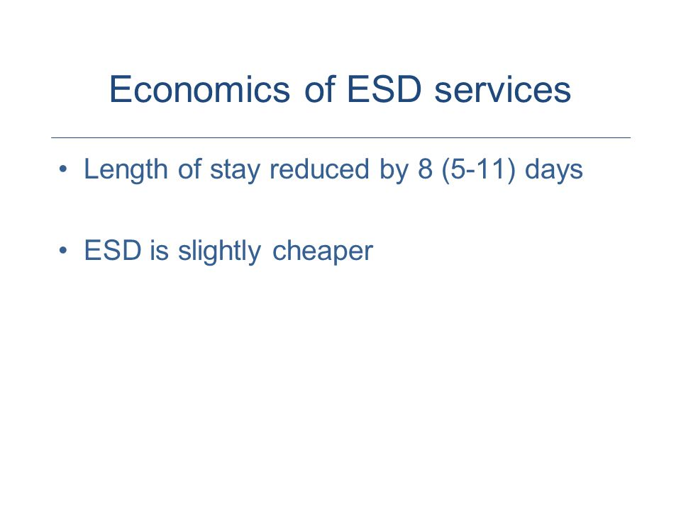 Economics of ESD services Length of stay reduced by 8 (5-11) days ESD is slightly cheaper