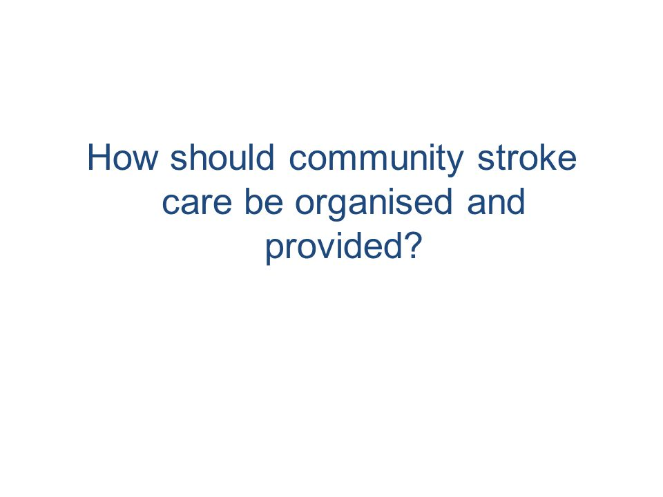 How should community stroke care be organised and provided
