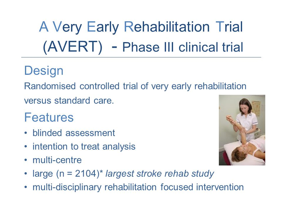 A Very Early Rehabilitation Trial (AVERT) - Phase III clinical trial Design Randomised controlled trial of very early rehabilitation versus standard care.