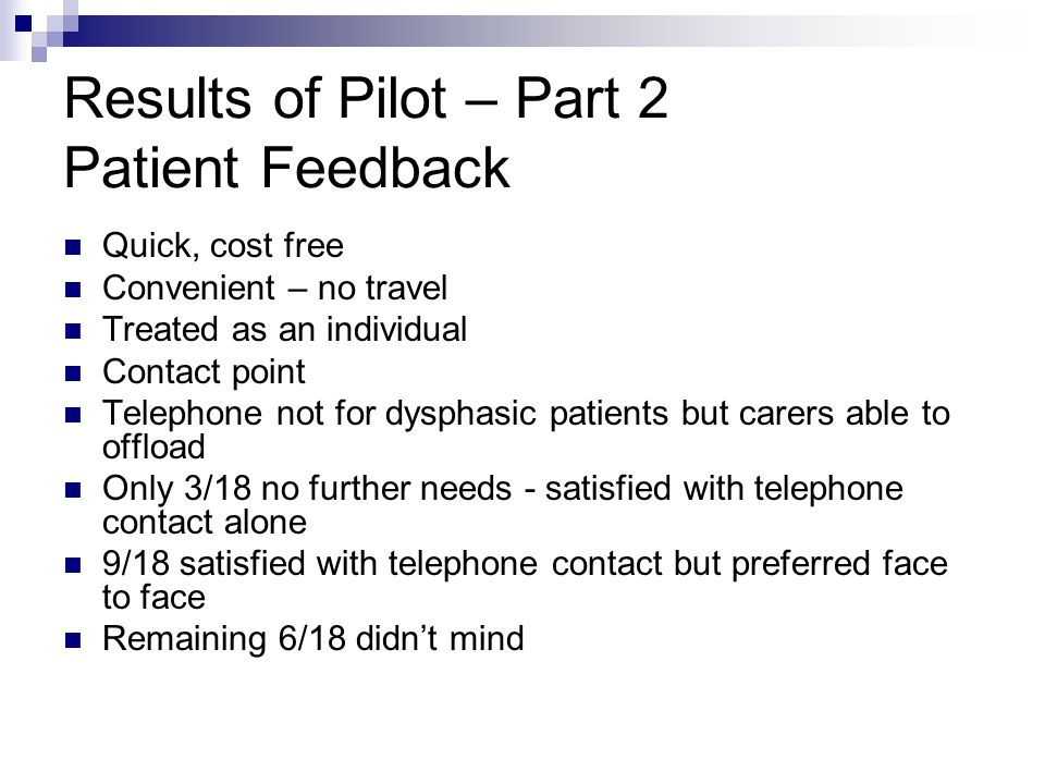 Results of Pilot – Part 2 Patient Feedback Quick, cost free Convenient – no travel Treated as an individual Contact point Telephone not for dysphasic patients but carers able to offload Only 3/18 no further needs - satisfied with telephone contact alone 9/18 satisfied with telephone contact but preferred face to face Remaining 6/18 didn't mind