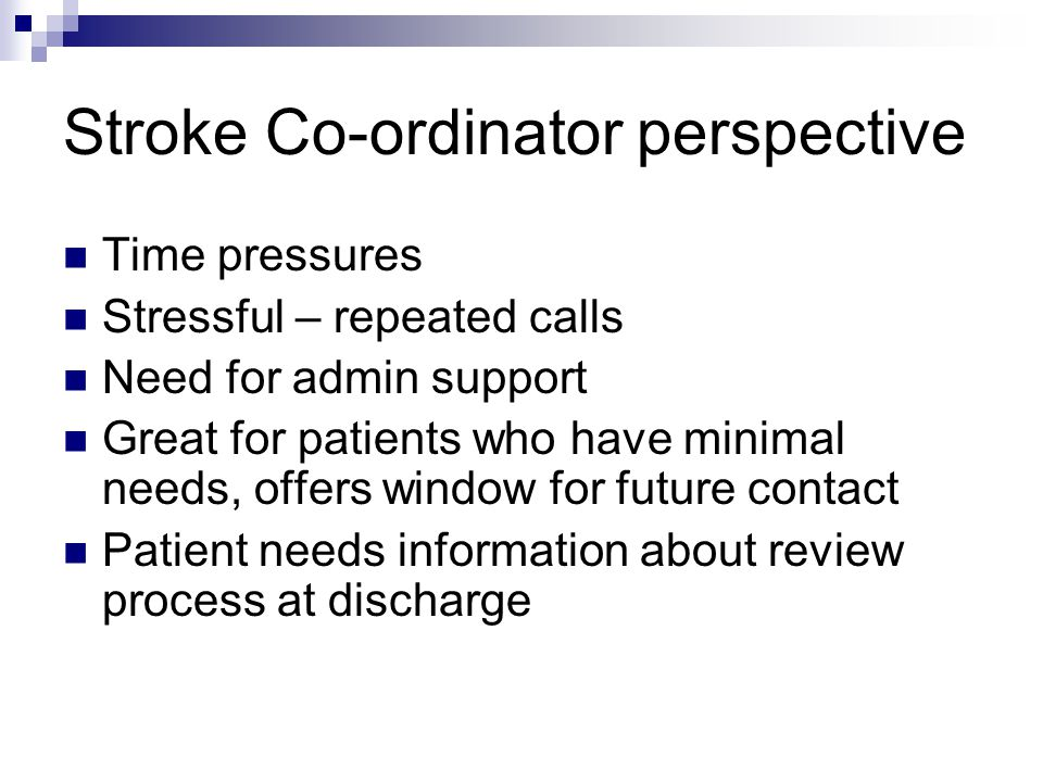 Stroke Co-ordinator perspective Time pressures Stressful – repeated calls Need for admin support Great for patients who have minimal needs, offers window for future contact Patient needs information about review process at discharge