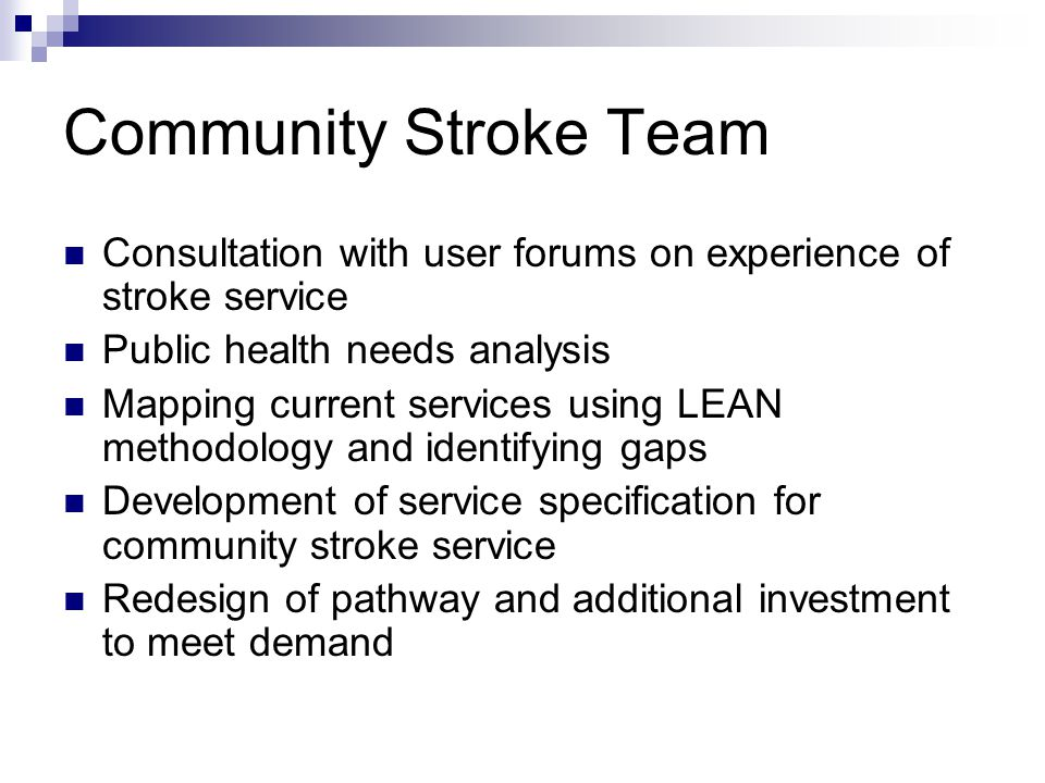 Community Stroke Team Consultation with user forums on experience of stroke service Public health needs analysis Mapping current services using LEAN methodology and identifying gaps Development of service specification for community stroke service Redesign of pathway and additional investment to meet demand