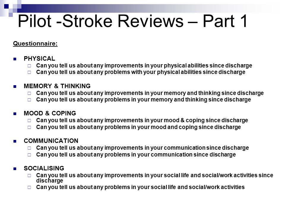 Pilot -Stroke Reviews – Part 1 Questionnaire: PHYSICAL  Can you tell us about any improvements in your physical abilities since discharge  Can you tell us about any problems with your physical abilities since discharge MEMORY & THINKING  Can you tell us about any improvements in your memory and thinking since discharge  Can you tell us about any problems in your memory and thinking since discharge MOOD & COPING  Can you tell us about any improvements in your mood & coping since discharge  Can you tell us about any problems in your mood and coping since discharge COMMUNICATION  Can you tell us about any improvements in your communication since discharge  Can you tell us about any problems in your communication since discharge SOCIALISING  Can you tell us about any improvements in your social life and social/work activities since discharge  Can you tell us about any problems in your social life and social/work activities