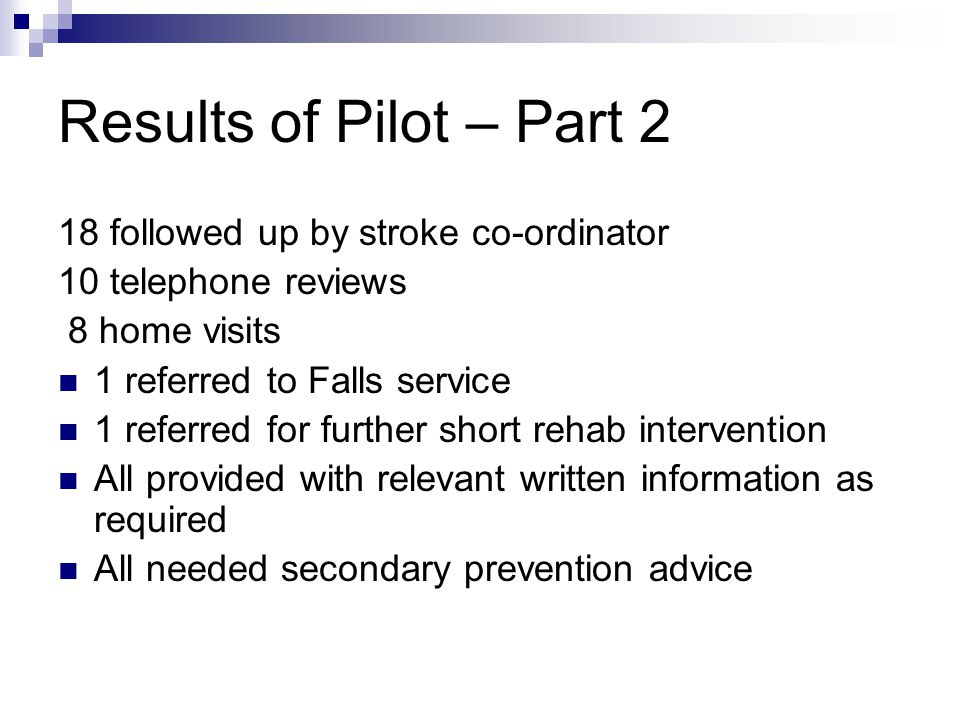 Results of Pilot – Part 2 18 followed up by stroke co-ordinator 10 telephone reviews 8 home visits 1 referred to Falls service 1 referred for further short rehab intervention All provided with relevant written information as required All needed secondary prevention advice