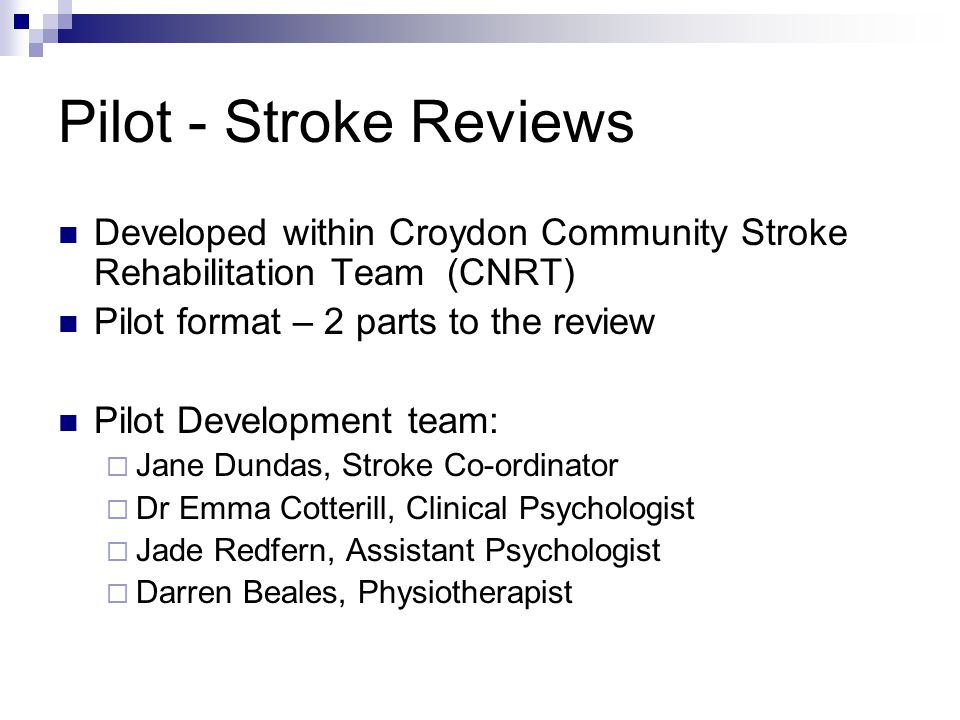 Pilot - Stroke Reviews Developed within Croydon Community Stroke Rehabilitation Team (CNRT) Pilot format – 2 parts to the review Pilot Development team:  Jane Dundas, Stroke Co-ordinator  Dr Emma Cotterill, Clinical Psychologist  Jade Redfern, Assistant Psychologist  Darren Beales, Physiotherapist