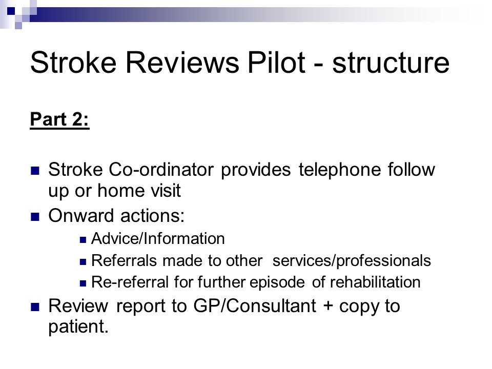 Stroke Reviews Pilot - structure Part 2: Stroke Co-ordinator provides telephone follow up or home visit Onward actions: Advice/Information Referrals made to other services/professionals Re-referral for further episode of rehabilitation Review report to GP/Consultant + copy to patient.