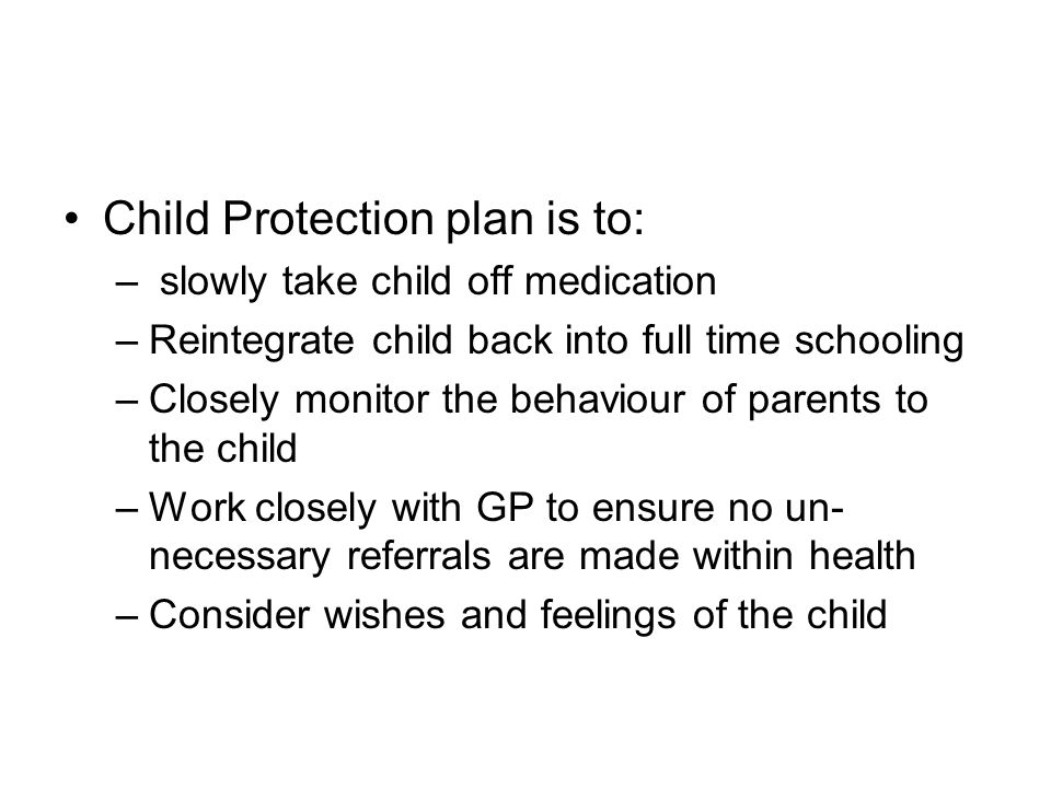 Child Protection plan is to: – slowly take child off medication –Reintegrate child back into full time schooling –Closely monitor the behaviour of parents to the child –Work closely with GP to ensure no un- necessary referrals are made within health –Consider wishes and feelings of the child