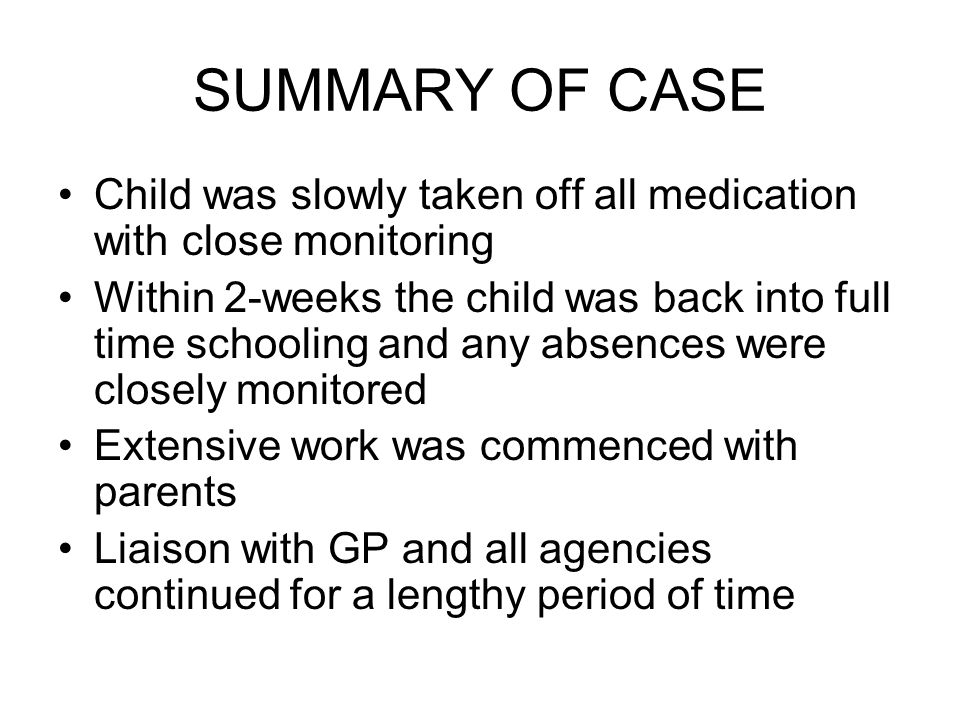 SUMMARY OF CASE Child was slowly taken off all medication with close monitoring Within 2-weeks the child was back into full time schooling and any absences were closely monitored Extensive work was commenced with parents Liaison with GP and all agencies continued for a lengthy period of time