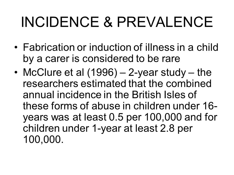 INCIDENCE & PREVALENCE Fabrication or induction of illness in a child by a carer is considered to be rare McClure et al (1996) – 2-year study – the researchers estimated that the combined annual incidence in the British Isles of these forms of abuse in children under 16- years was at least 0.5 per 100,000 and for children under 1-year at least 2.8 per 100,000.