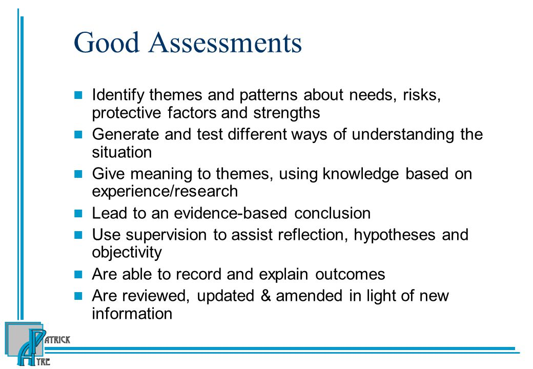 Good Assessments Identify themes and patterns about needs, risks, protective factors and strengths Generate and test different ways of understanding the situation Give meaning to themes, using knowledge based on experience/research Lead to an evidence-based conclusion Use supervision to assist reflection, hypotheses and objectivity Are able to record and explain outcomes Are reviewed, updated & amended in light of new information