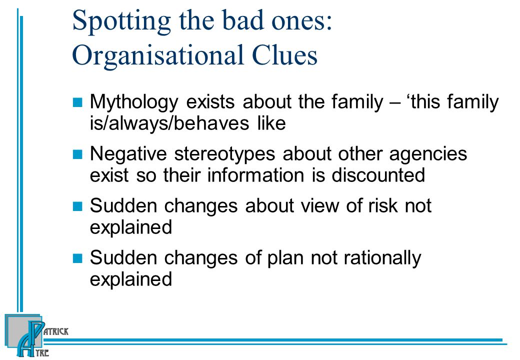 Spotting the bad ones: Organisational Clues Mythology exists about the family – 'this family is/always/behaves like Negative stereotypes about other agencies exist so their information is discounted Sudden changes about view of risk not explained Sudden changes of plan not rationally explained