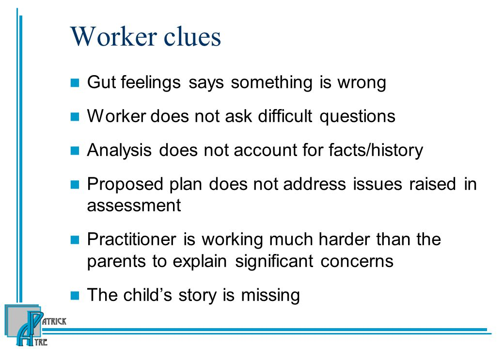Worker clues Gut feelings says something is wrong Worker does not ask difficult questions Analysis does not account for facts/history Proposed plan does not address issues raised in assessment Practitioner is working much harder than the parents to explain significant concerns The child's story is missing