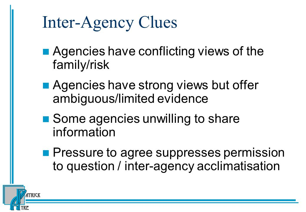 Inter-Agency Clues Agencies have conflicting views of the family/risk Agencies have strong views but offer ambiguous/limited evidence Some agencies unwilling to share information Pressure to agree suppresses permission to question / inter-agency acclimatisation