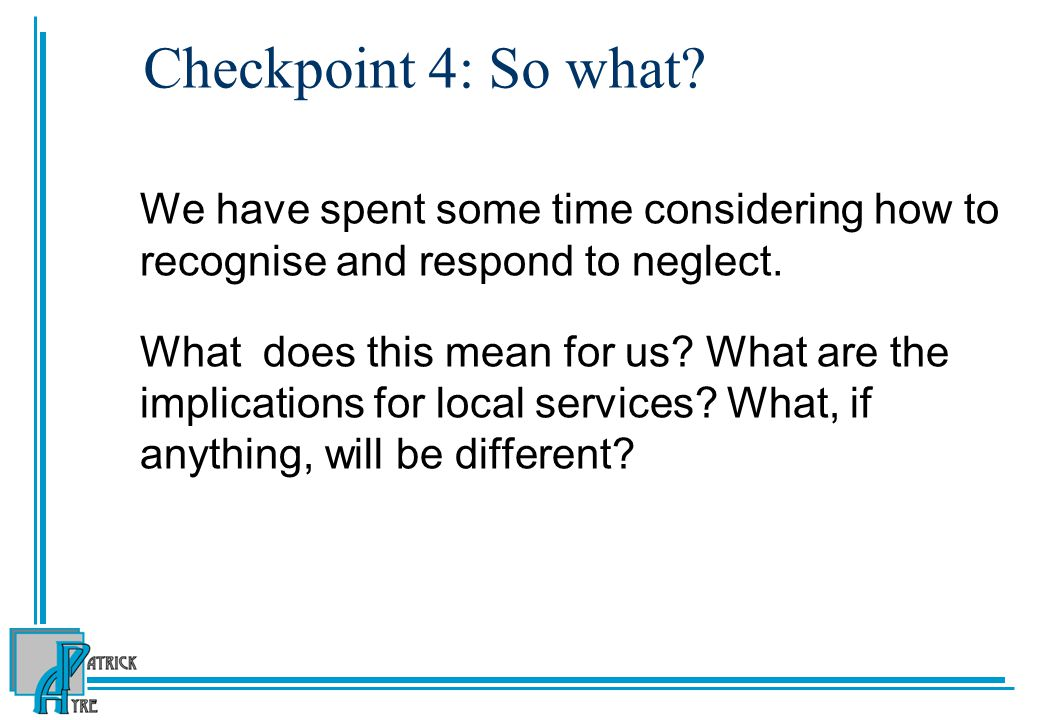 Checkpoint 4: So what.We have spent some time considering how to recognise and respond to neglect.